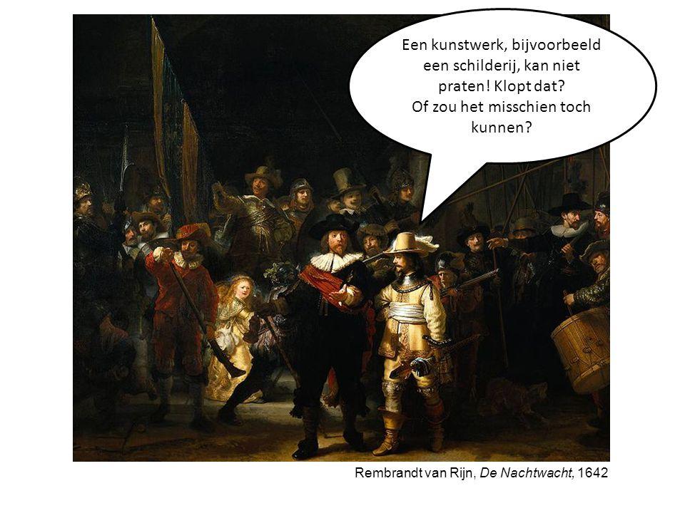 Rembrandt van Rijn, De Nachtwacht, 1642 Een kunstwerk, bijvoorbeeld een schilderij, kan niet praten! Klopt dat? Of zou het misschien toch kunnen?