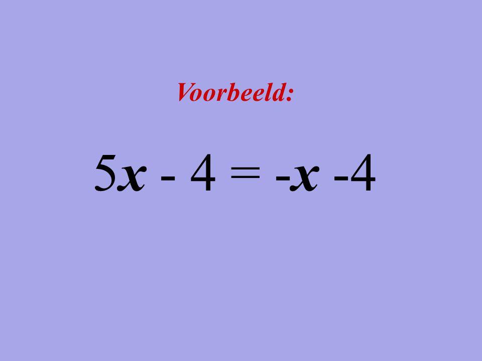 Voorbeeld: 5x - 4 = -x -4