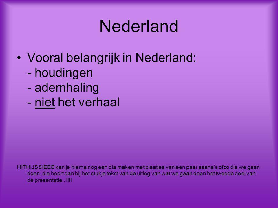 Nederland Vooral belangrijk in Nederland: - houdingen - ademhaling - niet het verhaal !!!!THIJSSIEEE kan je hierna nog een dia maken met plaatjes van een paar asana's ofzo die we gaan doen, die hoort dan bij het stukje tekst van de uitleg van wat we gaan doen het tweede deel van de presentatie..