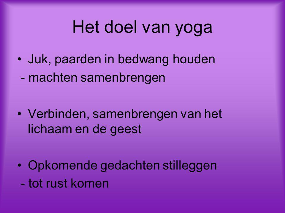 Het doel van yoga Juk, paarden in bedwang houden - machten samenbrengen Verbinden, samenbrengen van het lichaam en de geest Opkomende gedachten stilleggen - tot rust komen