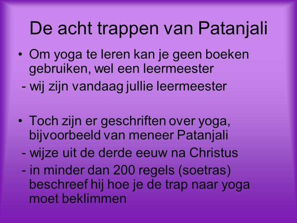 De acht trappen van Patanjali Om yoga te leren kan je geen boeken gebruiken, wel een leermeester - wij zijn vandaag jullie leermeester Toch zijn er geschriften over yoga, bijvoorbeeld van meneer Patanjali - wijze uit de derde eeuw na Christus - in minder dan 200 regels (soetras) beschreef hij hoe je de trap naar yoga moet beklimmen