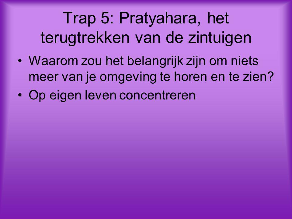Trap 5: Pratyahara, het terugtrekken van de zintuigen Waarom zou het belangrijk zijn om niets meer van je omgeving te horen en te zien.
