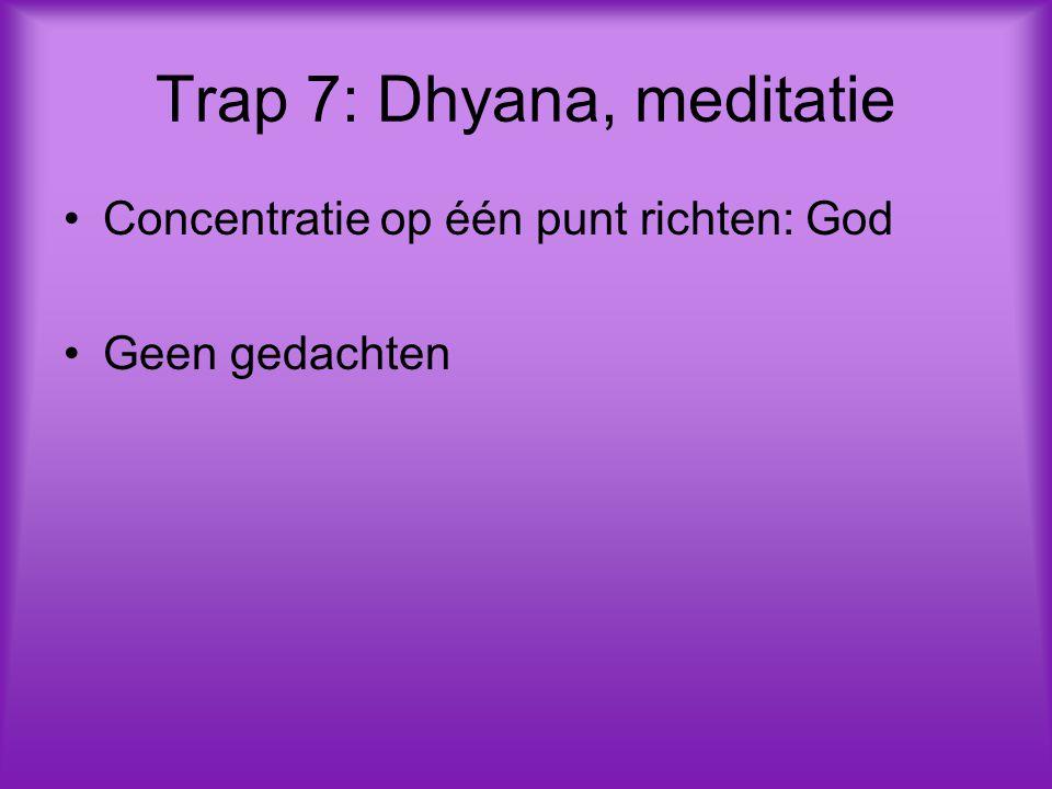 Trap 7: Dhyana, meditatie Concentratie op één punt richten: God Geen gedachten