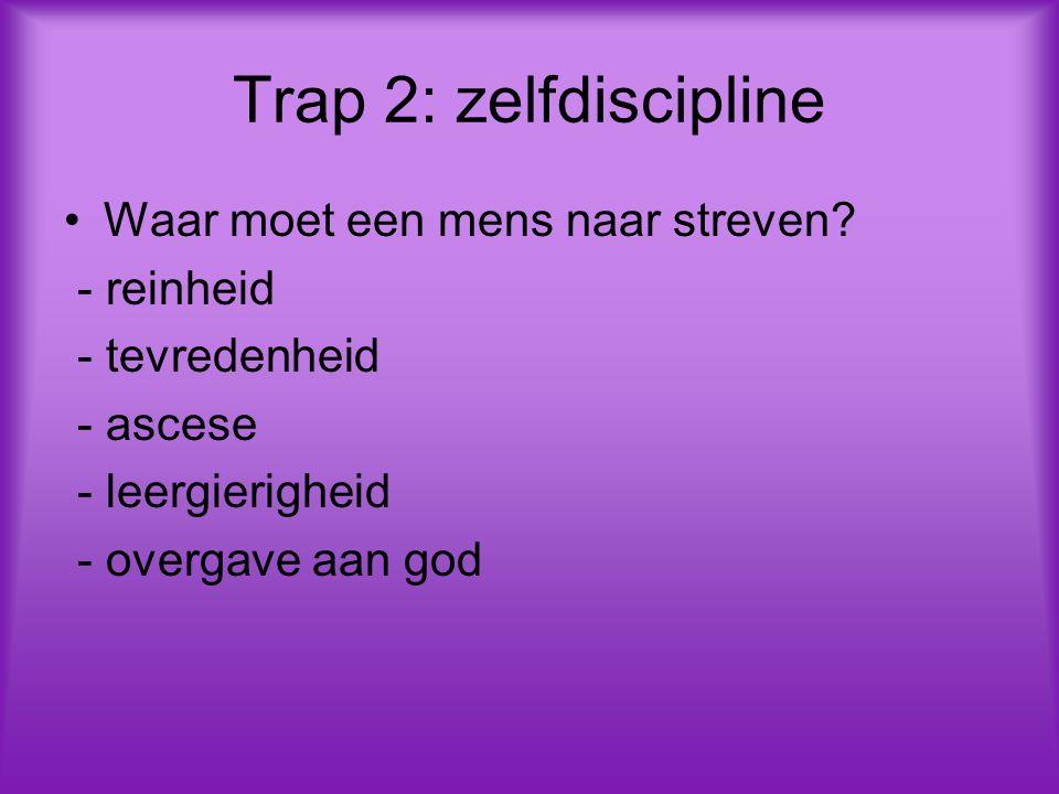 Trap 2: zelfdiscipline Waar moet een mens naar streven? - reinheid - tevredenheid - ascese - leergierigheid - overgave aan god