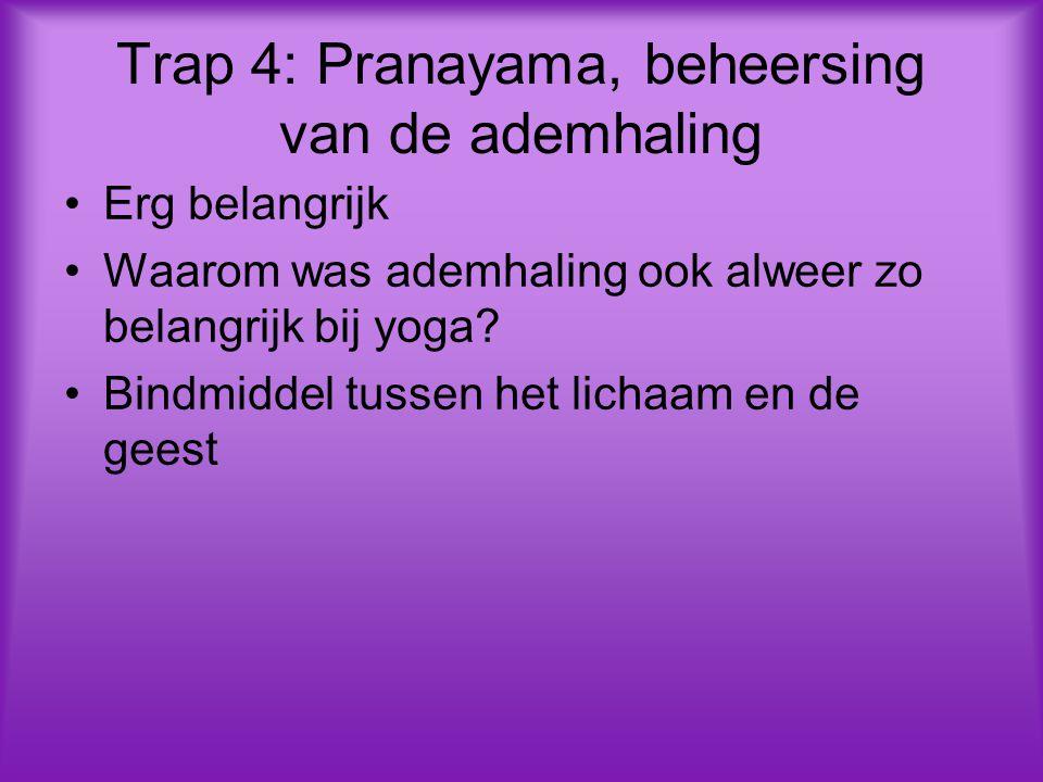 Trap 4: Pranayama, beheersing van de ademhaling Erg belangrijk Waarom was ademhaling ook alweer zo belangrijk bij yoga? Bindmiddel tussen het lichaam