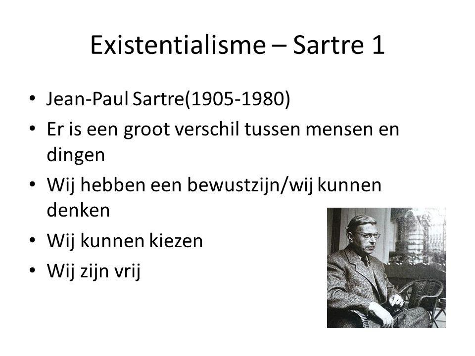 Existentialisme – Sartre 1 Jean-Paul Sartre(1905-1980) Er is een groot verschil tussen mensen en dingen Wij hebben een bewustzijn/wij kunnen denken Wij kunnen kiezen Wij zijn vrij