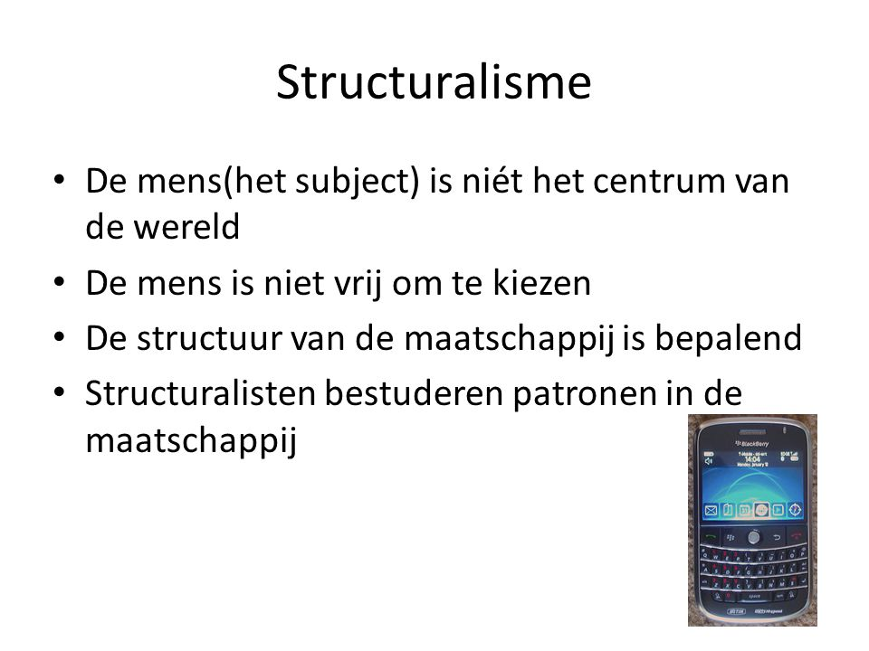 Structuralisme De mens(het subject) is niét het centrum van de wereld De mens is niet vrij om te kiezen De structuur van de maatschappij is bepalend Structuralisten bestuderen patronen in de maatschappij