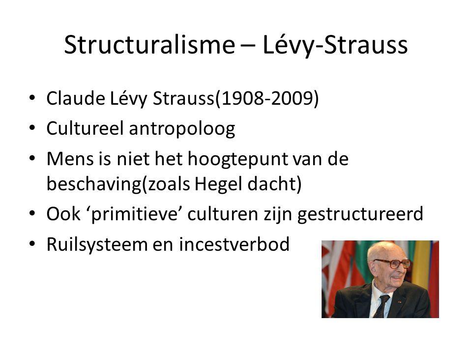Structuralisme – Lévy-Strauss Claude Lévy Strauss(1908-2009) Cultureel antropoloog Mens is niet het hoogtepunt van de beschaving(zoals Hegel dacht) Ook 'primitieve' culturen zijn gestructureerd Ruilsysteem en incestverbod