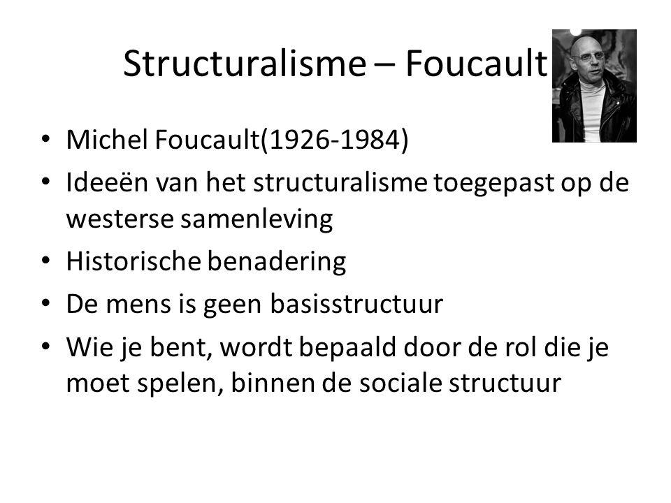 Structuralisme – Foucault Michel Foucault(1926-1984) Ideeën van het structuralisme toegepast op de westerse samenleving Historische benadering De mens is geen basisstructuur Wie je bent, wordt bepaald door de rol die je moet spelen, binnen de sociale structuur