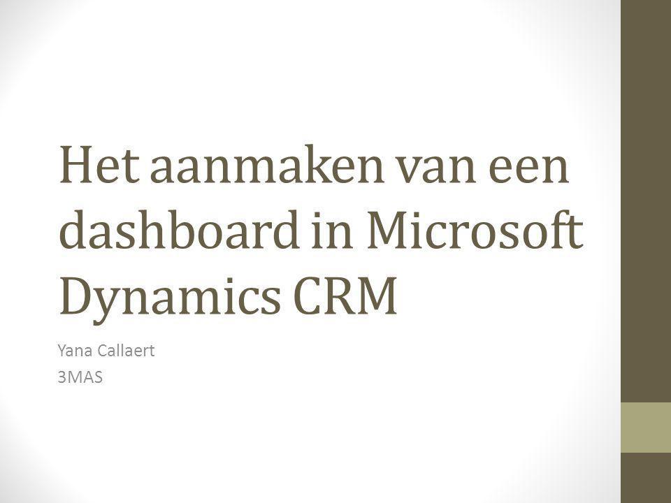 Het aanmaken van een dashboard in Microsoft Dynamics CRM Yana Callaert 3MAS