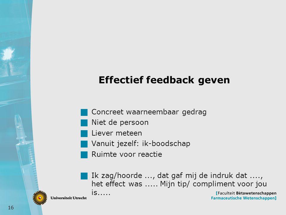 16 Effectief feedback geven  Concreet waarneembaar gedrag  Niet de persoon  Liever meteen  Vanuit jezelf: ik-boodschap  Ruimte voor reactie  Ik zag/hoorde..., dat gaf mij de indruk dat...., het effect was.....