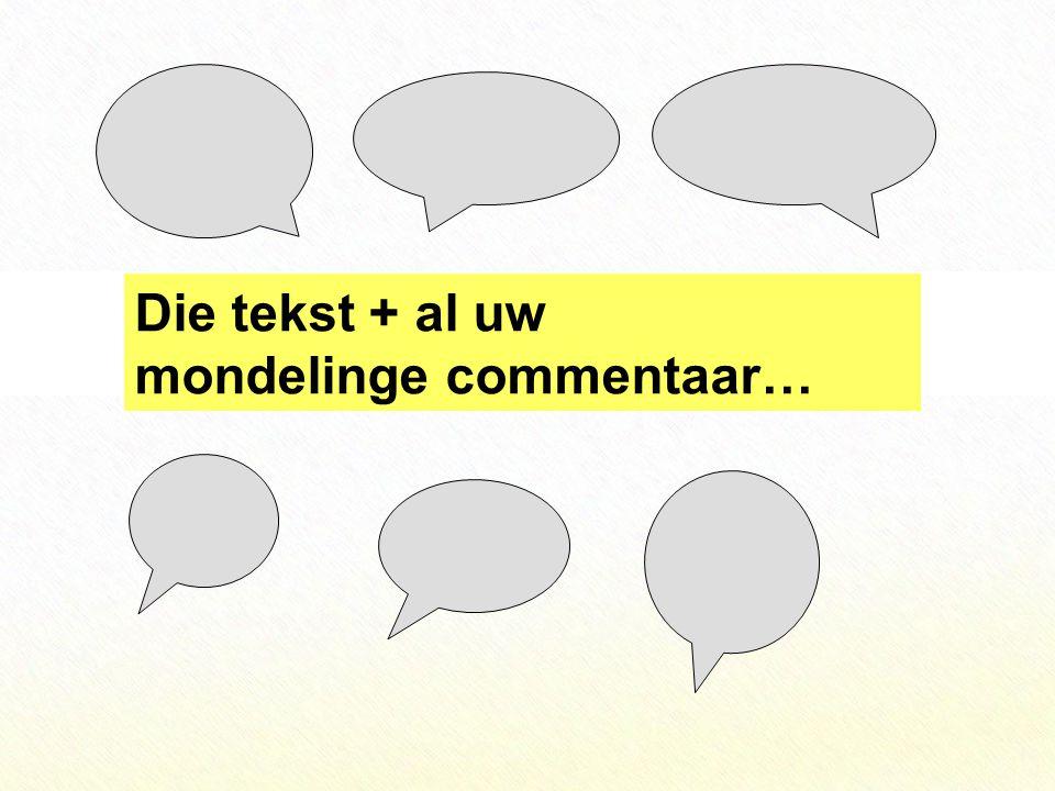 Die tekst + al uw mondelinge commentaar…