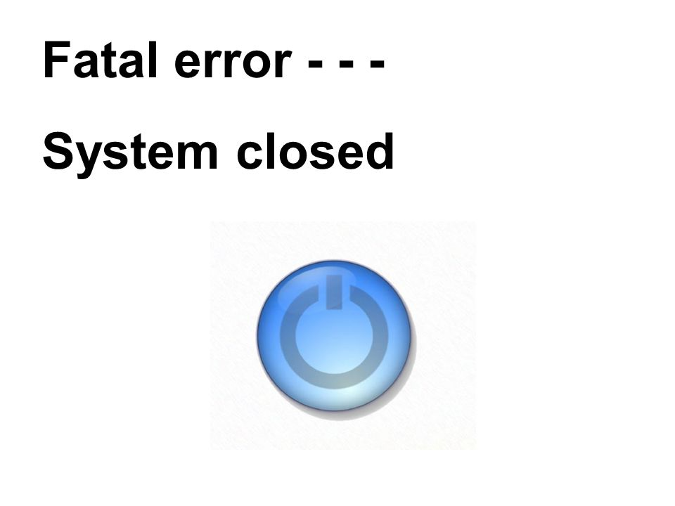 Fatal error - - - System closed
