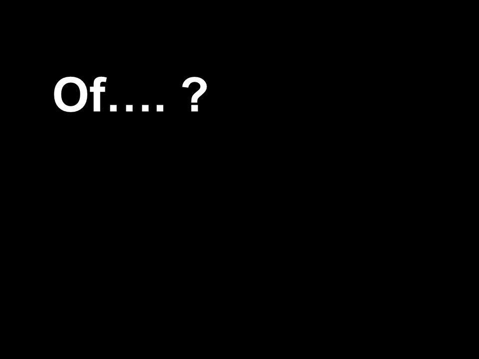 Of…. ?