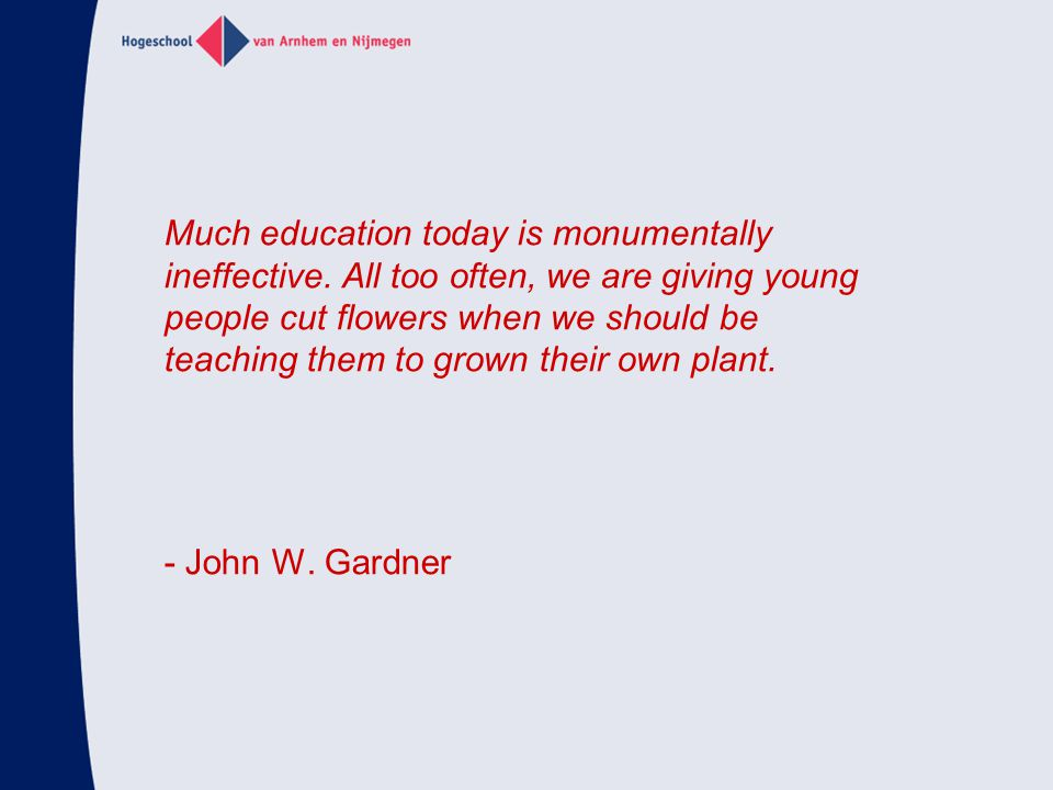 Much education today is monumentally ineffective. All too often, we are giving young people cut flowers when we should be teaching them to grown their