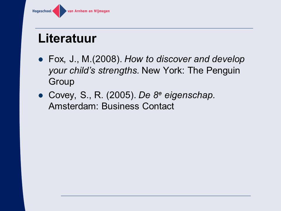 Literatuur Fox, J., M.(2008). How to discover and develop your child's strengths.