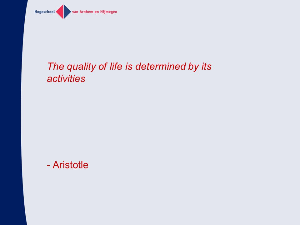 The quality of life is determined by its activities - Aristotle