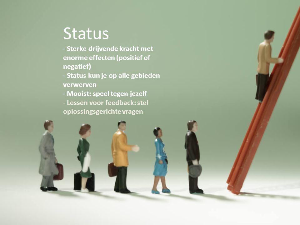 Status - Sterke drijvende kracht met enorme effecten (positief of negatief) - Status kun je op alle gebieden verwerven - Mooist: speel tegen jezelf -