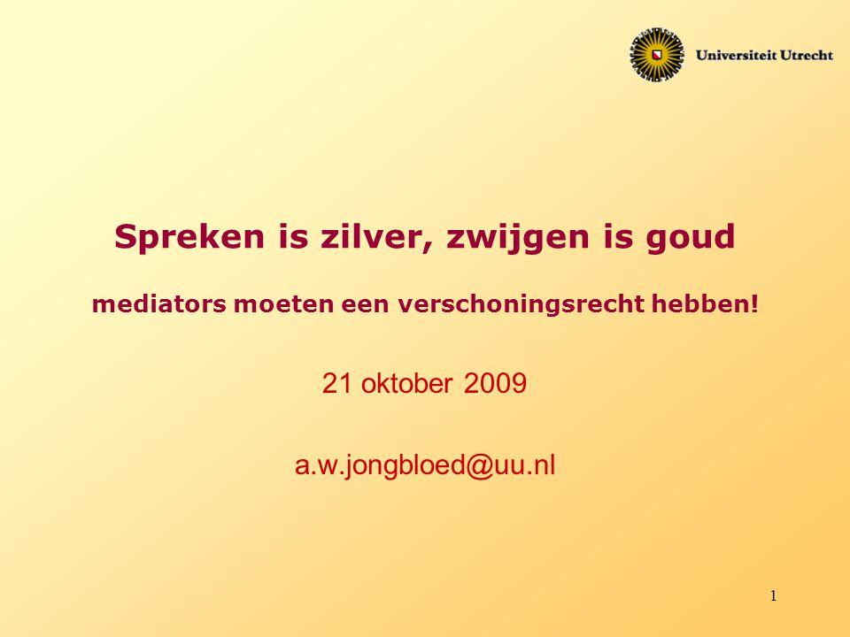 1 Spreken is zilver, zwijgen is goud mediators moeten een verschoningsrecht hebben! 21 oktober 2009 a.w.jongbloed@uu.nl