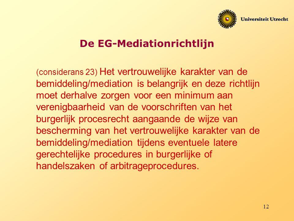 12 De EG-Mediationrichtlijn (considerans 23) Het vertrouwelijke karakter van de bemiddeling/mediation is belangrijk en deze richtlijn moet derhalve zo