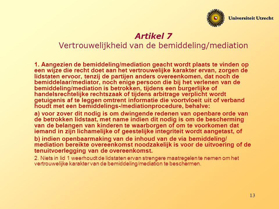 13 Artikel 7 Vertrouwelijkheid van de bemiddeling/mediation 1. Aangezien de bemiddeling/mediation geacht wordt plaats te vinden op een wijze die recht