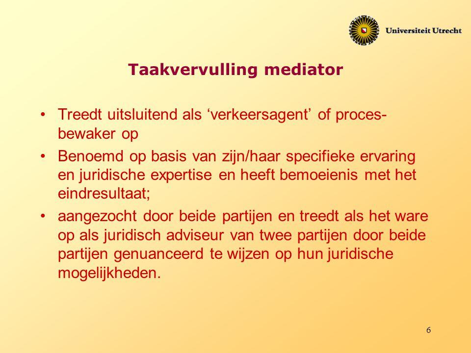 6 Taakvervulling mediator Treedt uitsluitend als 'verkeersagent' of proces bewaker op Benoemd op basis van zijn/haar specifieke ervaring en juridisch