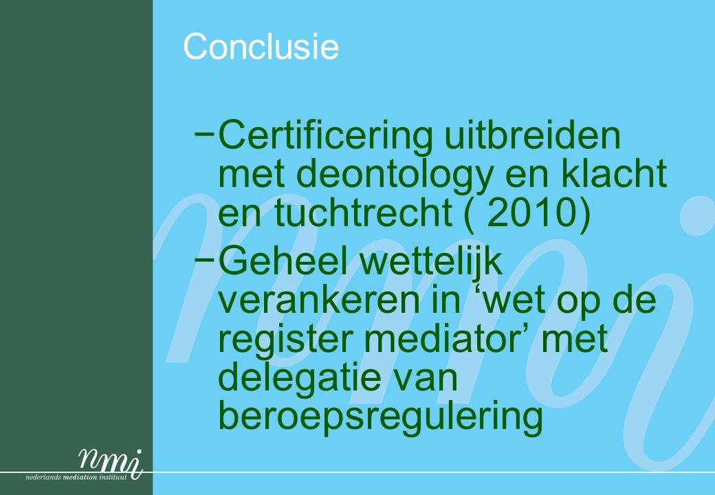 Conclusie −Certificering uitbreiden met deontology en klacht en tuchtrecht ( 2010) −Geheel wettelijk verankeren in 'wet op de register mediator' met d