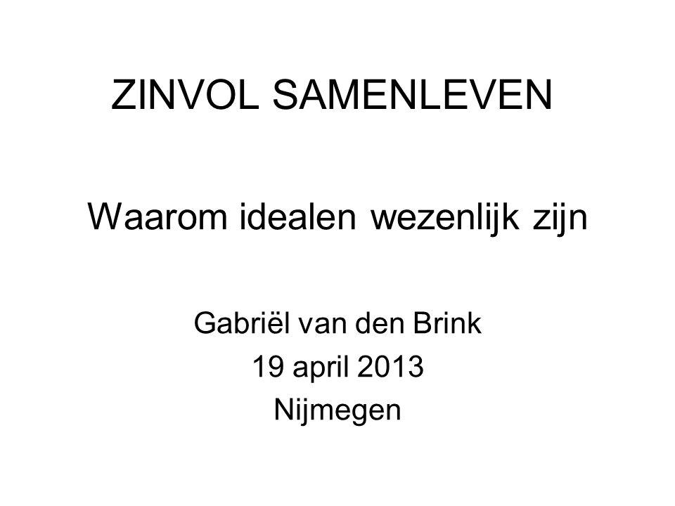 ZINVOL SAMENLEVEN Waarom idealen wezenlijk zijn Gabriël van den Brink 19 april 2013 Nijmegen