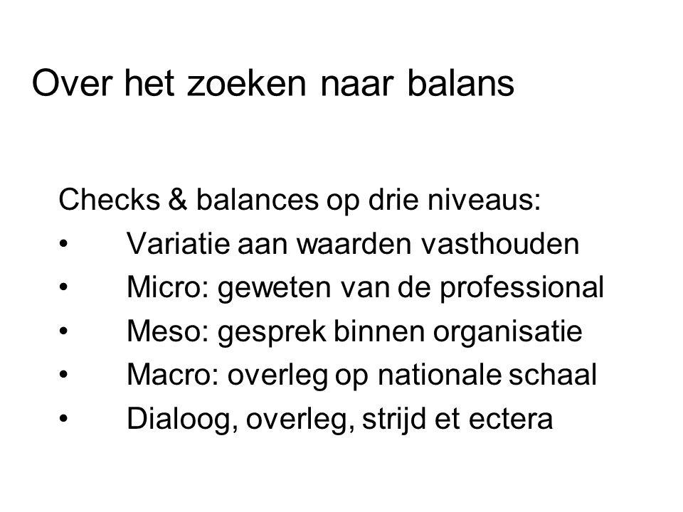 Over het zoeken naar balans Checks & balances op drie niveaus: Variatie aan waarden vasthouden Micro: geweten van de professional Meso: gesprek binnen organisatie Macro: overleg op nationale schaal Dialoog, overleg, strijd et ectera