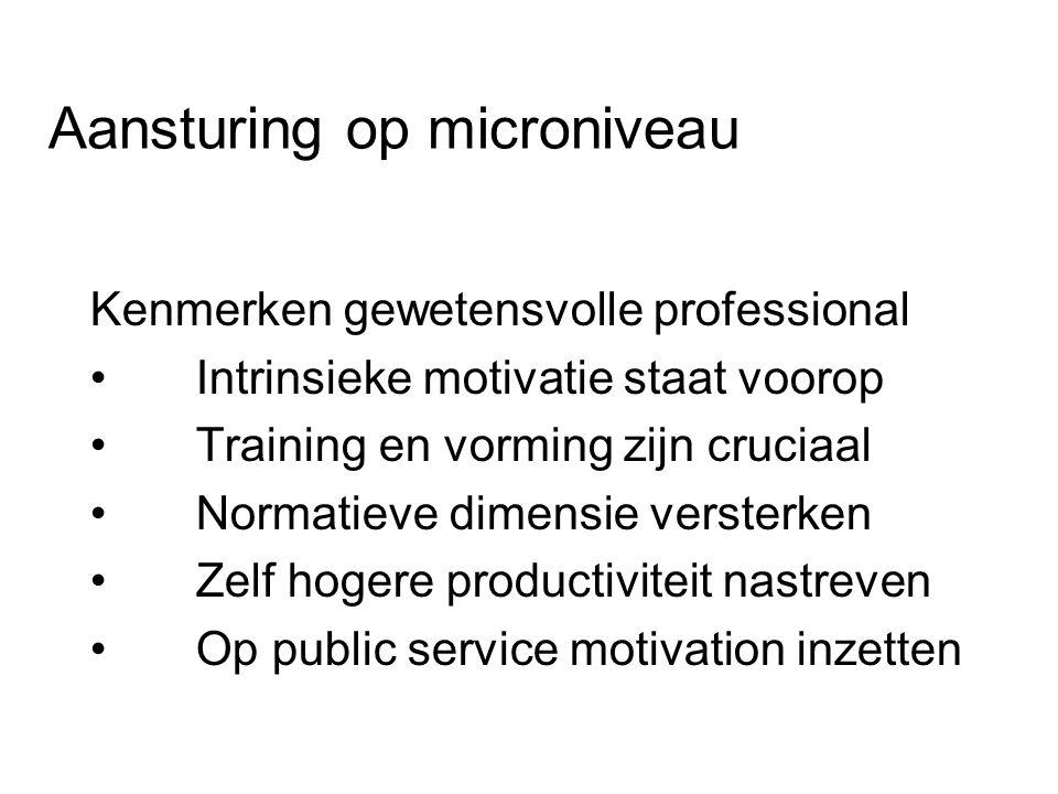 Aansturing op microniveau Kenmerken gewetensvolle professional Intrinsieke motivatie staat voorop Training en vorming zijn cruciaal Normatieve dimensie versterken Zelf hogere productiviteit nastreven Op public service motivation inzetten