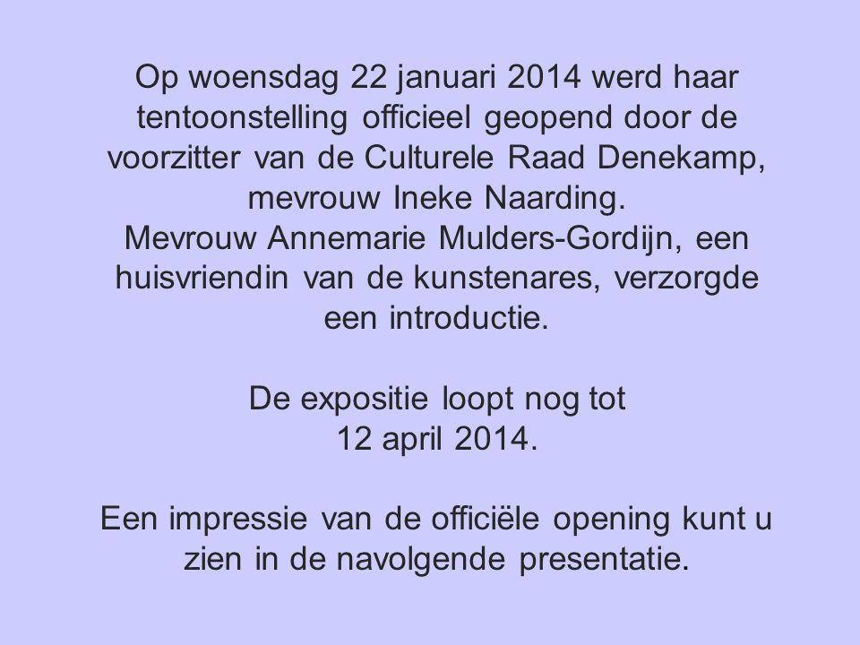 Op woensdag 22 januari 2014 werd haar tentoonstelling officieel geopend door de voorzitter van de Culturele Raad Denekamp, mevrouw Ineke Naarding.