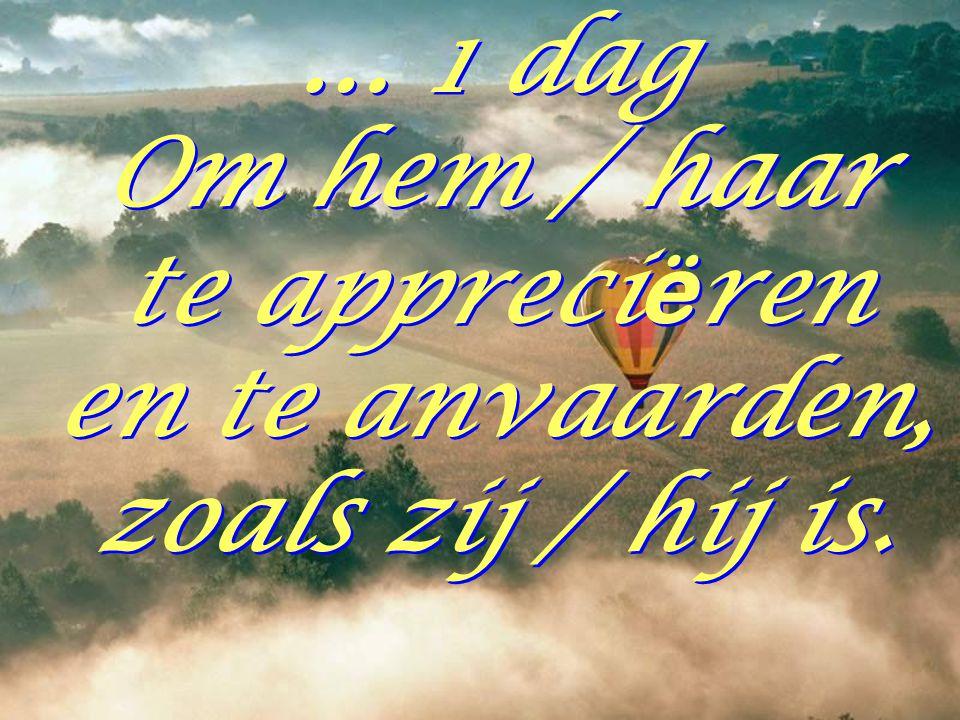 … 1 dag Om hem / haar te appreci ë ren en te anvaarden, zoals zij / hij is.