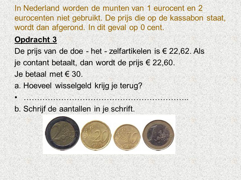 In Nederland worden de munten van 1 eurocent en 2 eurocenten niet gebruikt. De prijs die op de kassabon staat, wordt dan afgerond. In dit geval op 0 c