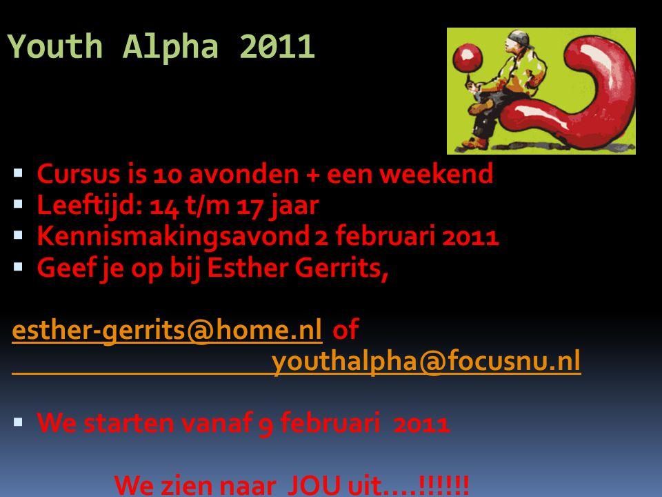 Youth Alpha 2011 CCursus is 10 avonden + een weekend LLeeftijd: 14 t/m 17 jaar KKennismakingsavond 2 februari 2011 GGeef je op bij Esther Gerrits, esther-gerrits@home.nl of youthalpha@focusnu.nl WWe starten vanaf 9 februari 2011 We zien naar JOU uit....!!!!!!