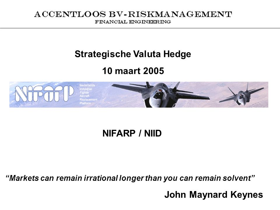 Strategische Valuta Hedge 10 maart 2005 NIFARP / NIID Markets can remain irrational longer than you can remain solvent John Maynard Keynes