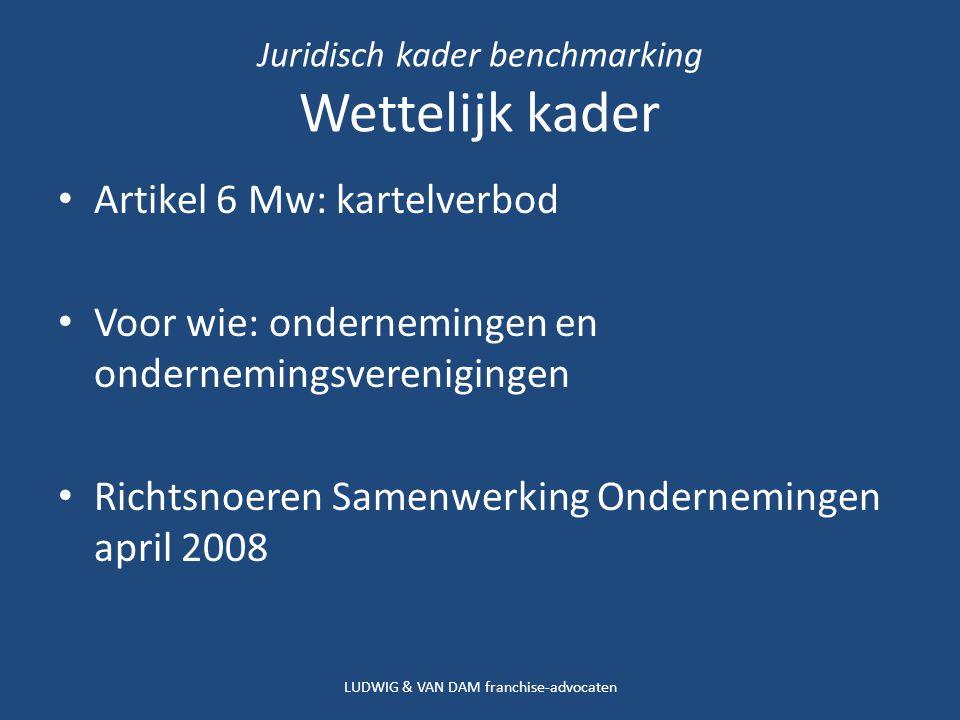 Juridisch kader benchmarking Wettelijk kader Artikel 6 Mw: kartelverbod Voor wie: ondernemingen en ondernemingsverenigingen Richtsnoeren Samenwerking Ondernemingen april 2008 LUDWIG & VAN DAM franchise-advocaten