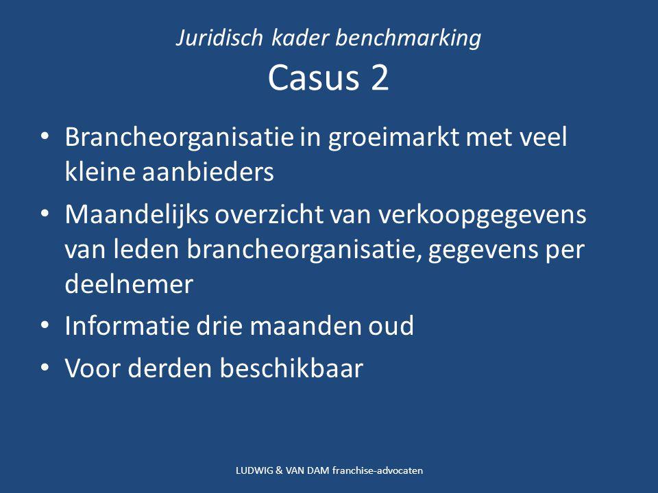 Juridisch kader benchmarking Casus 2 Brancheorganisatie in groeimarkt met veel kleine aanbieders Maandelijks overzicht van verkoopgegevens van leden brancheorganisatie, gegevens per deelnemer Informatie drie maanden oud Voor derden beschikbaar LUDWIG & VAN DAM franchise-advocaten