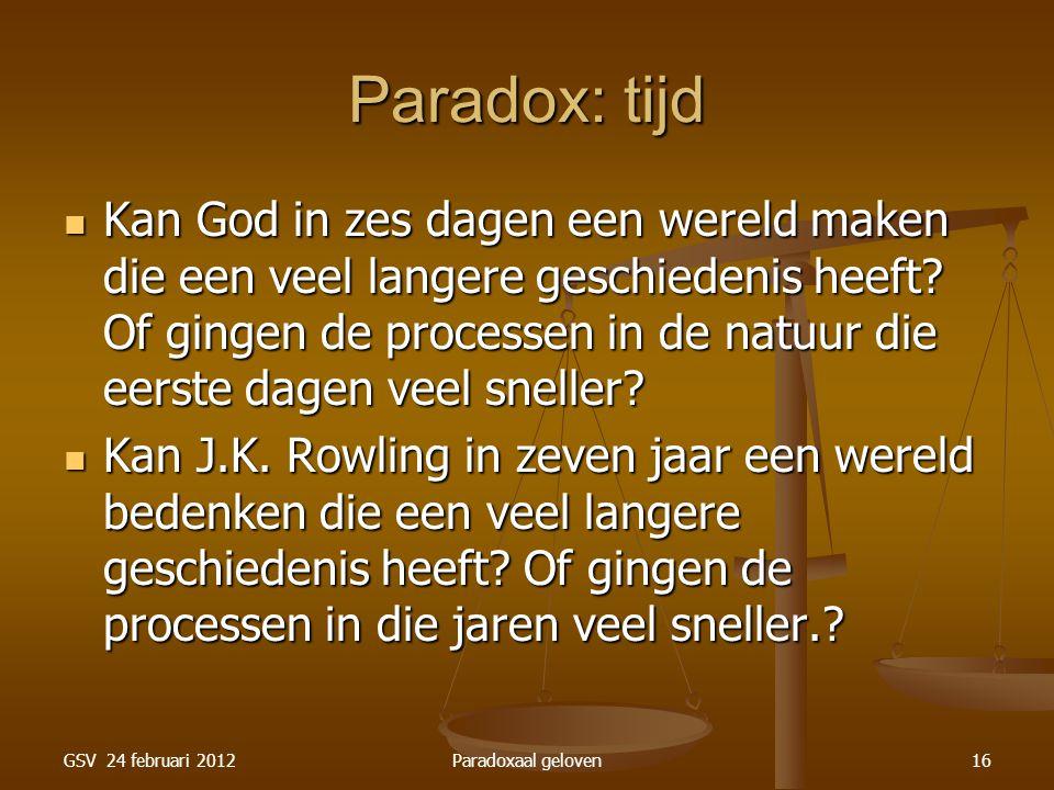 GSV 24 februari 2012Paradoxaal geloven16 Paradox: tijd Kan God in zes dagen een wereld maken die een veel langere geschiedenis heeft.