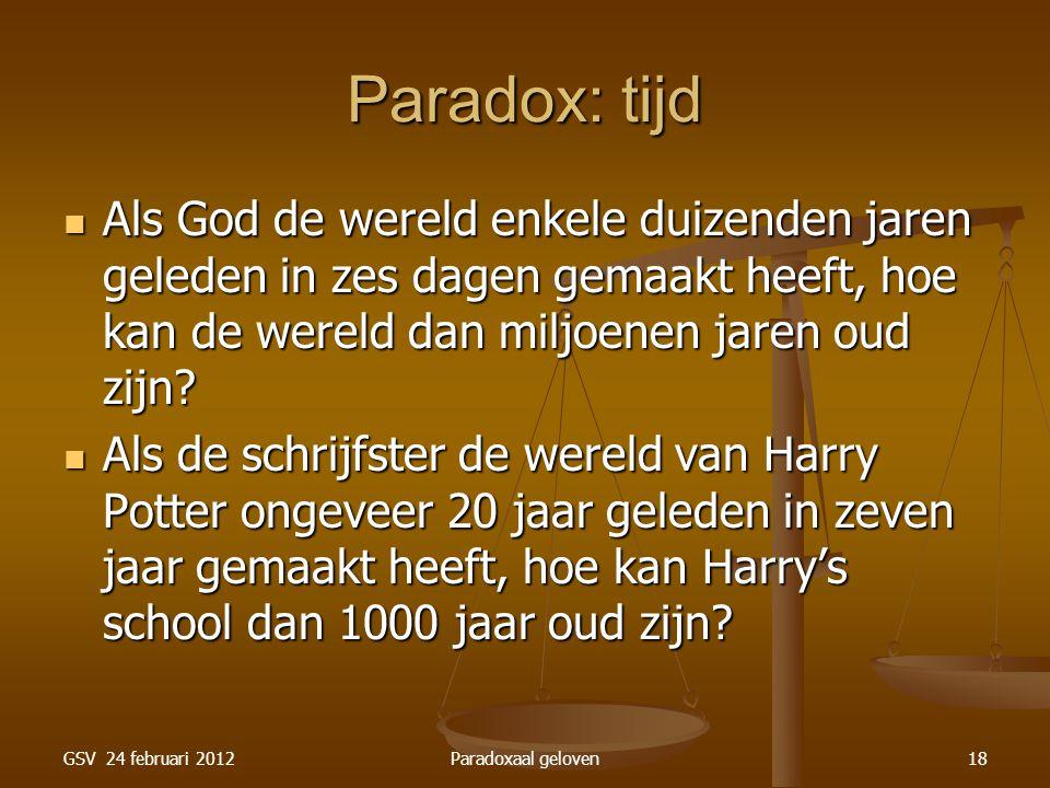 GSV 24 februari 2012Paradoxaal geloven18 Paradox: tijd Als God de wereld enkele duizenden jaren geleden in zes dagen gemaakt heeft, hoe kan de wereld dan miljoenen jaren oud zijn.
