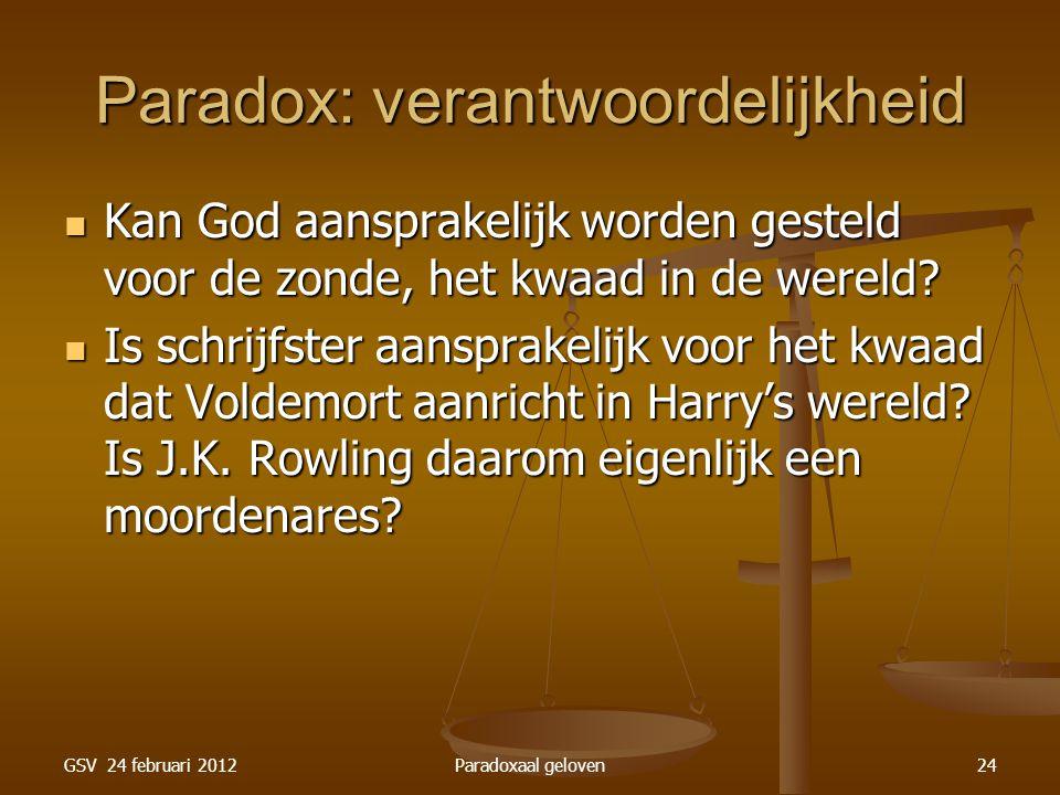 GSV 24 februari 2012Paradoxaal geloven24 Paradox: verantwoordelijkheid Kan God aansprakelijk worden gesteld voor de zonde, het kwaad in de wereld.