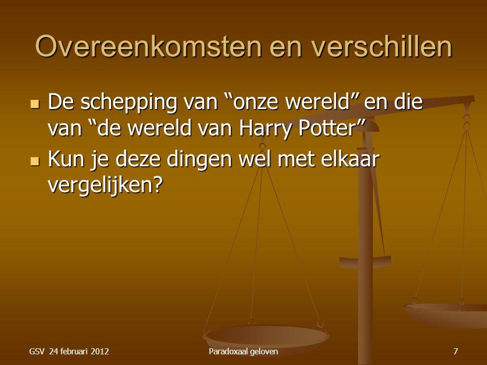 GSV 24 februari 2012Paradoxaal geloven7 Overeenkomsten en verschillen De schepping van onze wereld en die van de wereld van Harry Potter De schepping van onze wereld en die van de wereld van Harry Potter Kun je deze dingen wel met elkaar vergelijken.