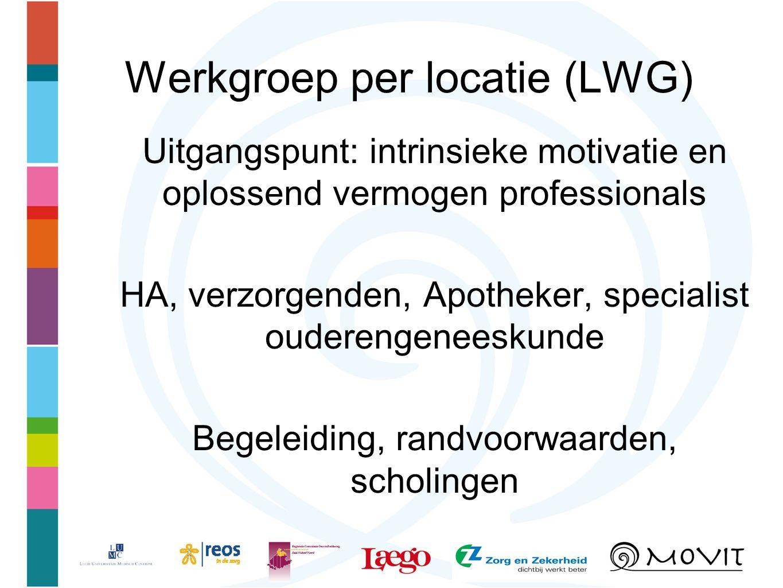 Werkgroep per locatie (LWG) Uitgangspunt: intrinsieke motivatie en oplossend vermogen professionals HA, verzorgenden, Apotheker, specialist ouderengeneeskunde Begeleiding, randvoorwaarden, scholingen