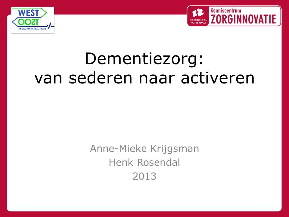 Dementiezorg: van sederen naar activeren Anne-Mieke Krijgsman Henk Rosendal 2013