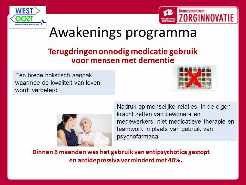 Awakenings programma Een brede holistisch aanpak waarmee de kwaliteit van leven wordt verbeterd Nadruk op menselijke relaties, in de eigen kracht zetten van bewoners en medewerkers, niet-medicatieve therapie en teamwork in plaats van gebruik van psychofarmaca X X