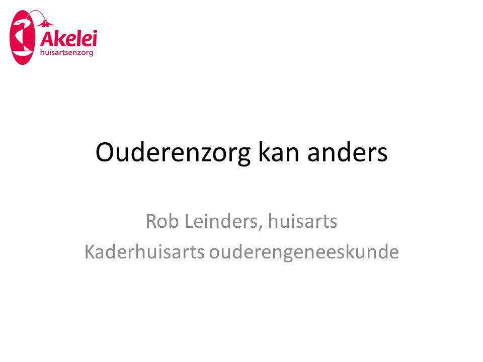 Ouderenzorg kan anders Rob Leinders, huisarts Kaderhuisarts ouderengeneeskunde