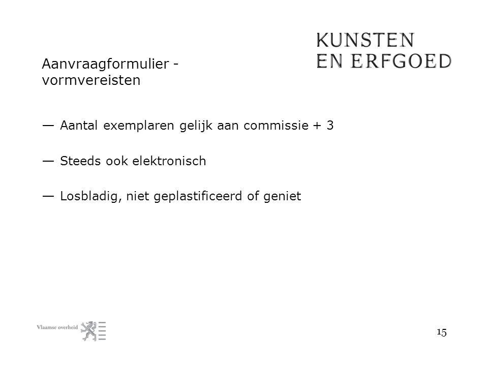 Aanvraagformulier - vormvereisten — Aantal exemplaren gelijk aan commissie + 3 — Steeds ook elektronisch — Losbladig, niet geplastificeerd of geniet 15