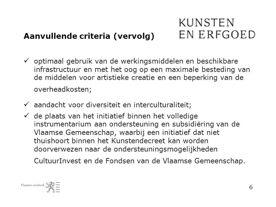 Aanvullende criteria (vervolg) optimaal gebruik van de werkingsmiddelen en beschikbare infrastructuur en met het oog op een maximale besteding van de middelen voor artistieke creatie en een beperking van de overheadkosten; aandacht voor diversiteit en interculturaliteit; de plaats van het initiatief binnen het volledige instrumentarium aan ondersteuning en subsidiëring van de Vlaamse Gemeenschap, waarbij een initiatief dat niet thuishoort binnen het Kunstendecreet kan worden doorverwezen naar de ondersteuningsmogelijkheden CultuurInvest en de Fondsen van de Vlaamse Gemeenschap.