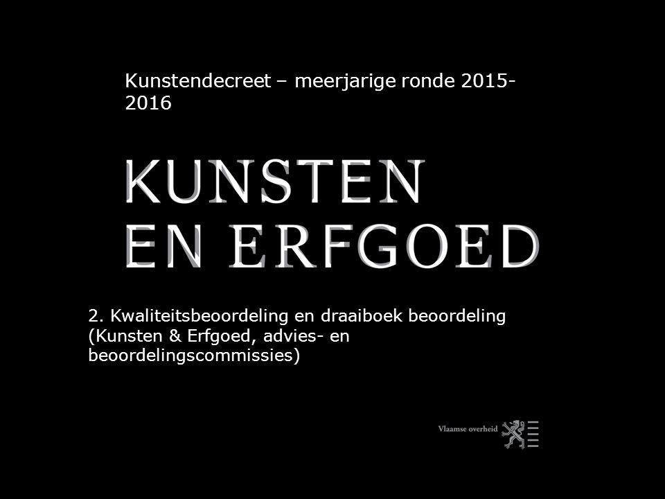 Kunstendecreet – meerjarige ronde 2015- 2016 2. Kwaliteitsbeoordeling en draaiboek beoordeling (Kunsten & Erfgoed, advies- en beoordelingscommissies)