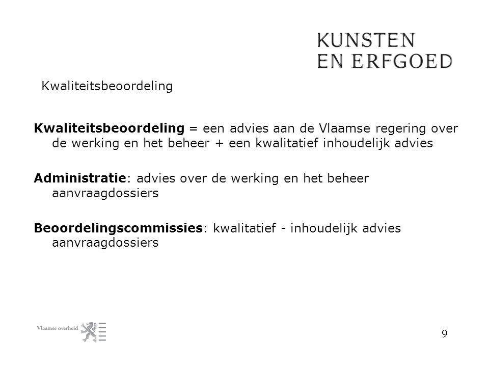 9 Kwaliteitsbeoordeling Kwaliteitsbeoordeling = een advies aan de Vlaamse regering over de werking en het beheer + een kwalitatief inhoudelijk advies Administratie: advies over de werking en het beheer aanvraagdossiers Beoordelingscommissies: kwalitatief - inhoudelijk advies aanvraagdossiers