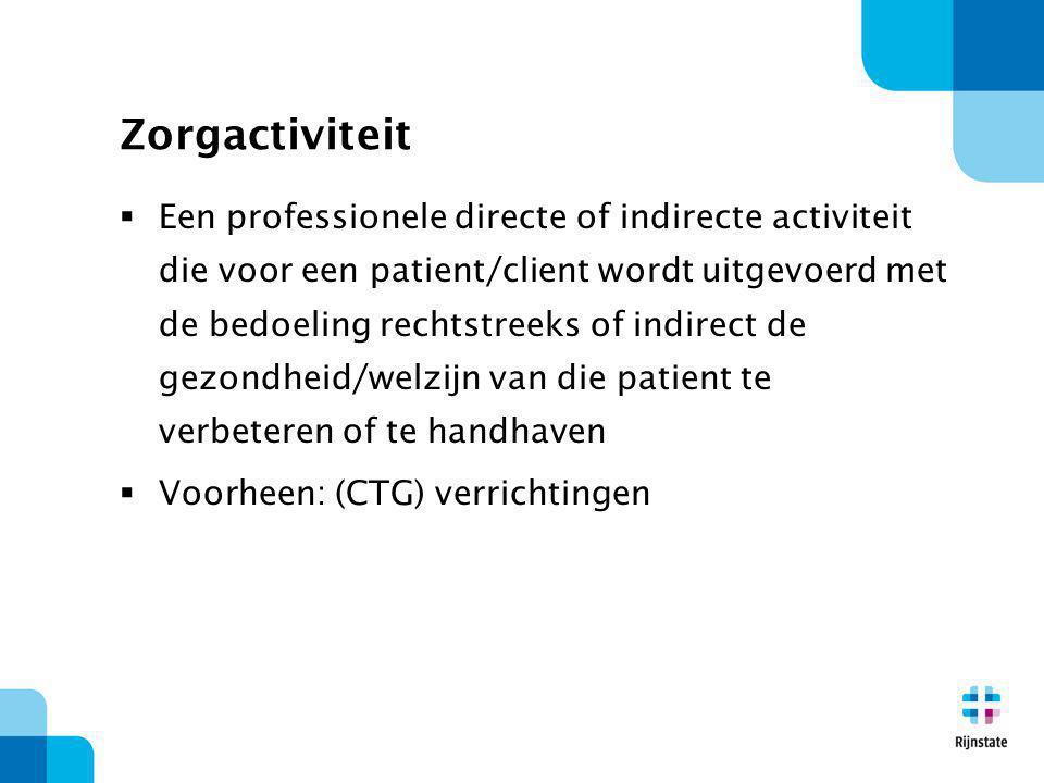 Zorgactiviteit  Een professionele directe of indirecte activiteit die voor een patient/client wordt uitgevoerd met de bedoeling rechtstreeks of indirect de gezondheid/welzijn van die patient te verbeteren of te handhaven  Voorheen: (CTG) verrichtingen
